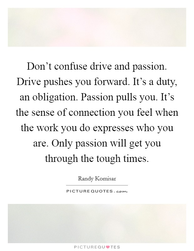 Don't confuse drive and passion. Drive pushes you forward. It's a duty, an obligation. Passion pulls you. It's the sense of connection you feel when the work you do expresses who you are. Only passion will get you through the tough times Picture Quote #1