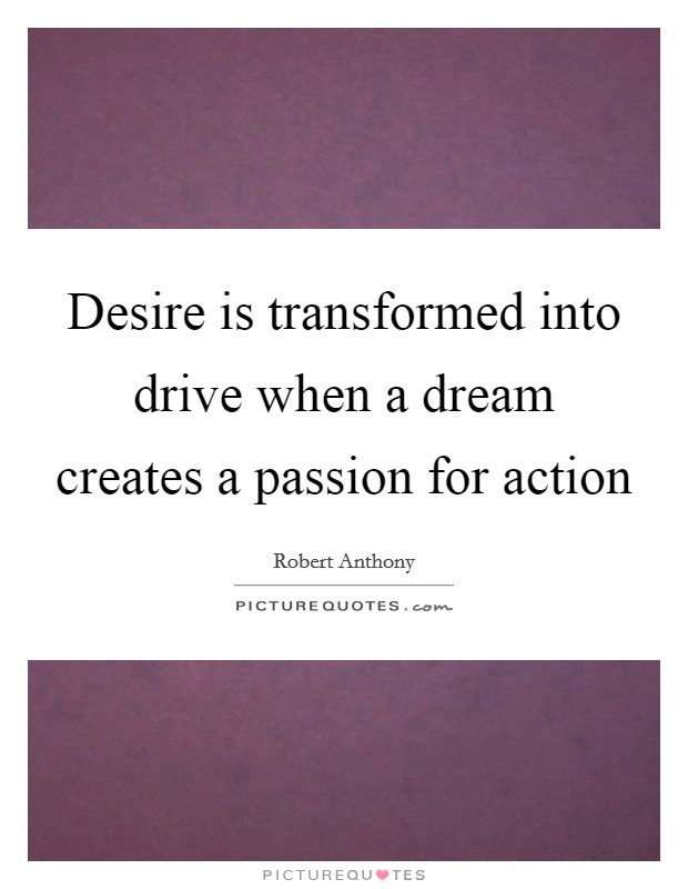 Desire is transformed into drive when a dream creates a passion for action Picture Quote #1