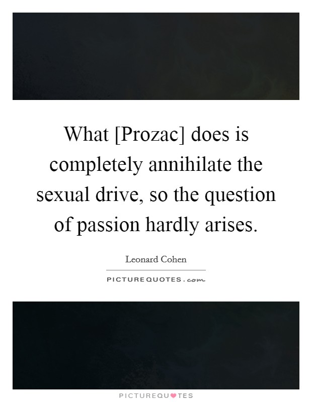 What [Prozac] does is completely annihilate the sexual drive, so the question of passion hardly arises Picture Quote #1