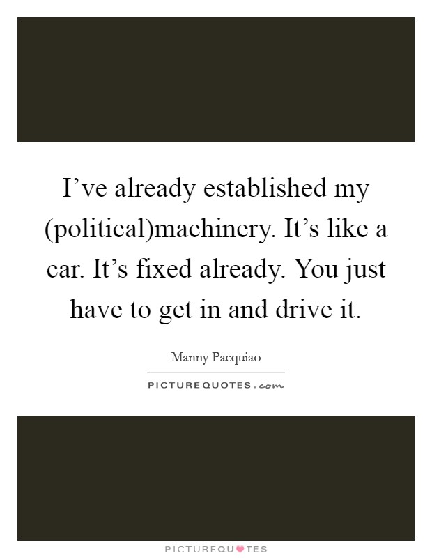 I've already established my (political)machinery. It's like a car. It's fixed already. You just have to get in and drive it Picture Quote #1