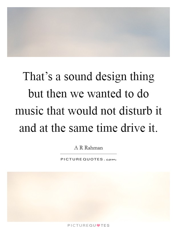 That's a sound design thing but then we wanted to do music that would not disturb it and at the same time drive it Picture Quote #1