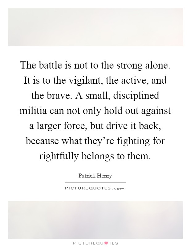 The battle is not to the strong alone. It is to the vigilant, the active, and the brave. A small, disciplined militia can not only hold out against a larger force, but drive it back, because what they're fighting for rightfully belongs to them Picture Quote #1