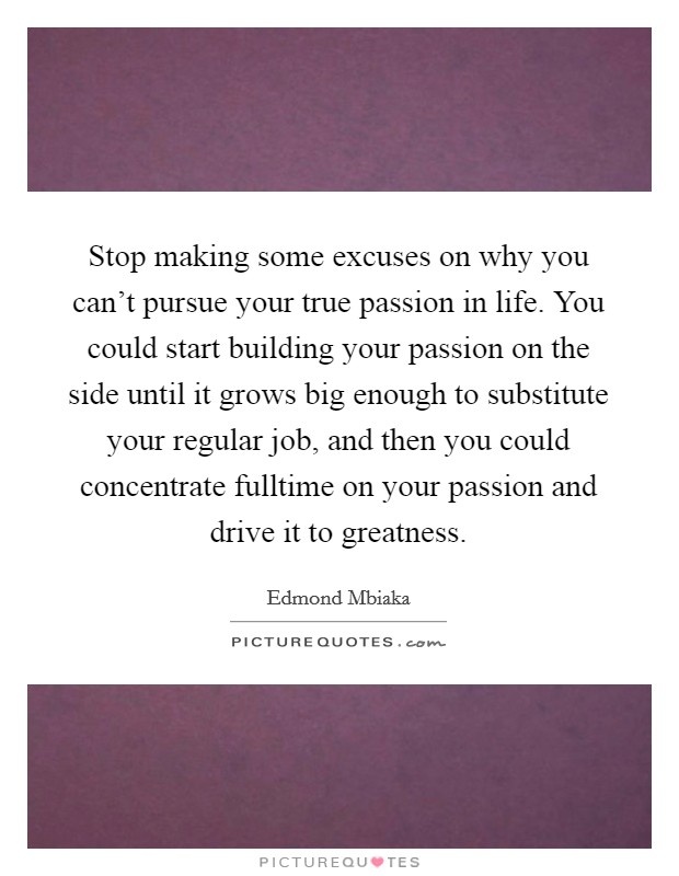 Stop making some excuses on why you can't pursue your true passion in life. You could start building your passion on the side until it grows big enough to substitute your regular job, and then you could concentrate fulltime on your passion and drive it to greatness Picture Quote #1