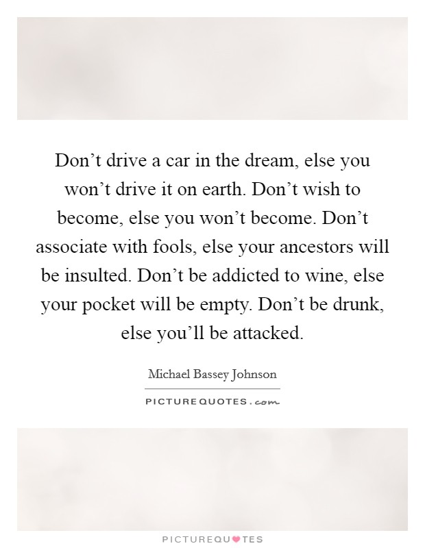 Don't drive a car in the dream, else you won't drive it on earth. Don't wish to become, else you won't become. Don't associate with fools, else your ancestors will be insulted. Don't be addicted to wine, else your pocket will be empty. Don't be drunk, else you'll be attacked Picture Quote #1