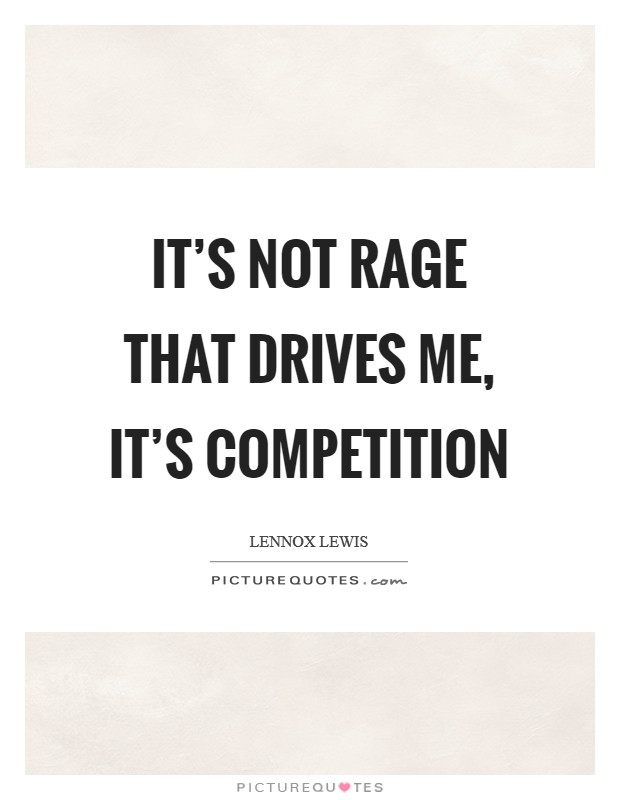 It's not rage that drives me, it's competition Picture Quote #1