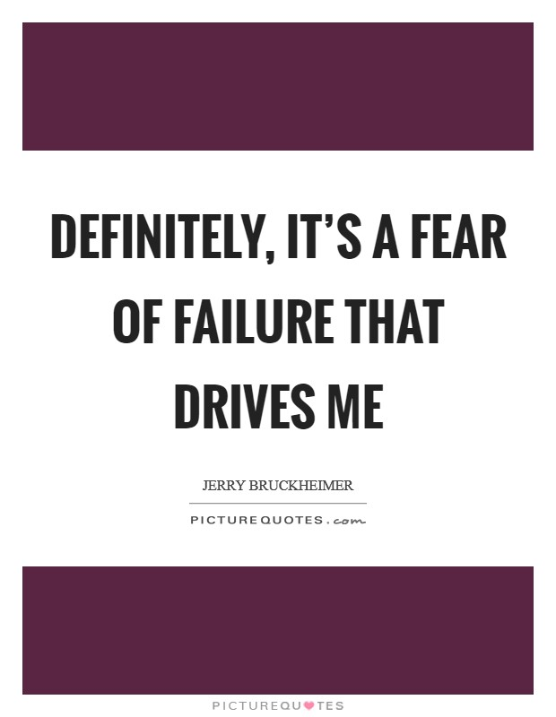 Definitely, it's a fear of failure that drives me Picture Quote #1