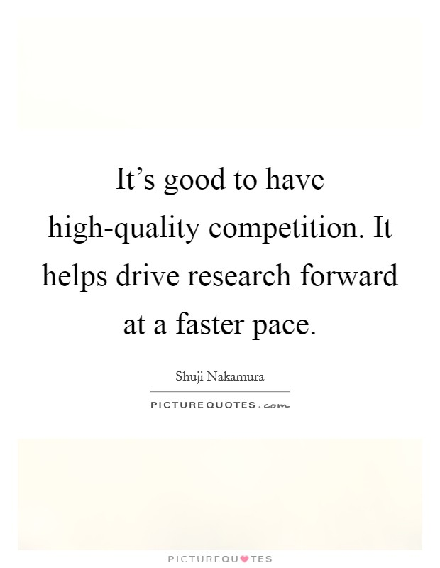 It's good to have high-quality competition. It helps drive research forward at a faster pace. Picture Quote #1