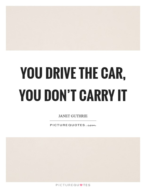 You drive the car, you don't carry it Picture Quote #1