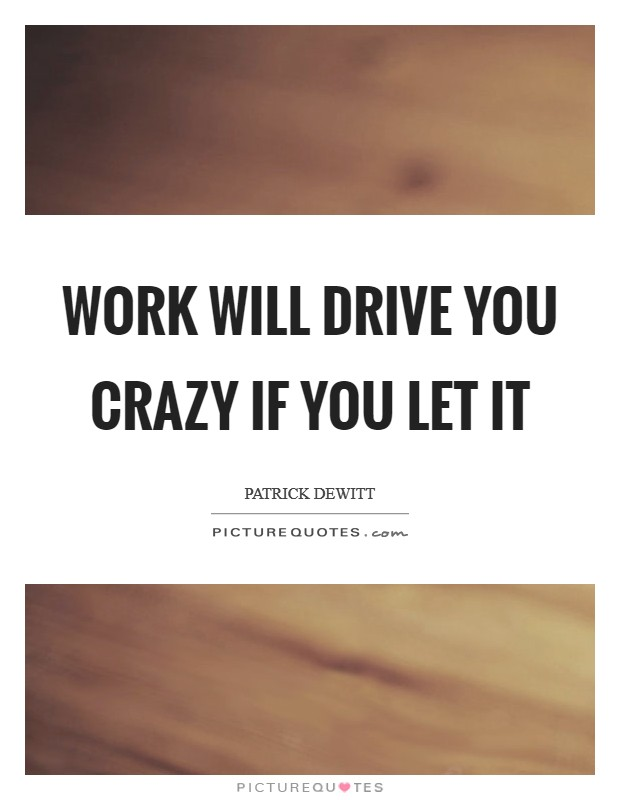 Work will drive you crazy if you let it Picture Quote #1