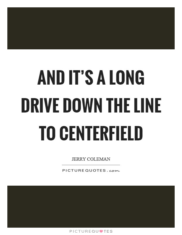 And it's a long drive down the line to centerfield Picture Quote #1