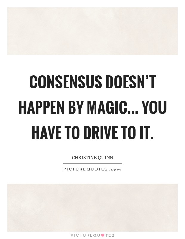 Consensus doesn't happen by magic... You have to drive to it Picture Quote #1
