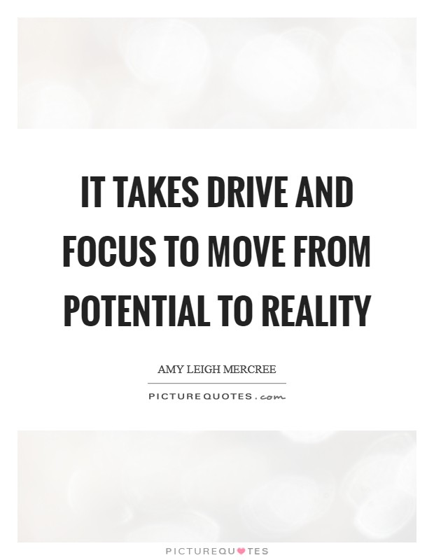 It takes drive and focus to move from potential to reality Picture Quote #1