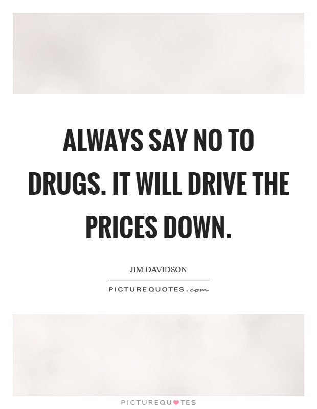 Always say no to drugs. It will drive the prices down Picture Quote #1