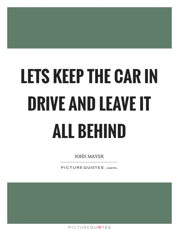 Lets keep the car in drive and leave it all behind Picture Quote #1