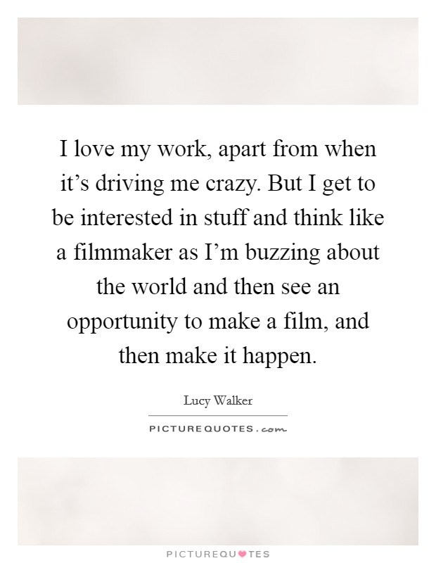 I love my work, apart from when it's driving me crazy. But I get to be interested in stuff and think like a filmmaker as I'm buzzing about the world and then see an opportunity to make a film, and then make it happen Picture Quote #1