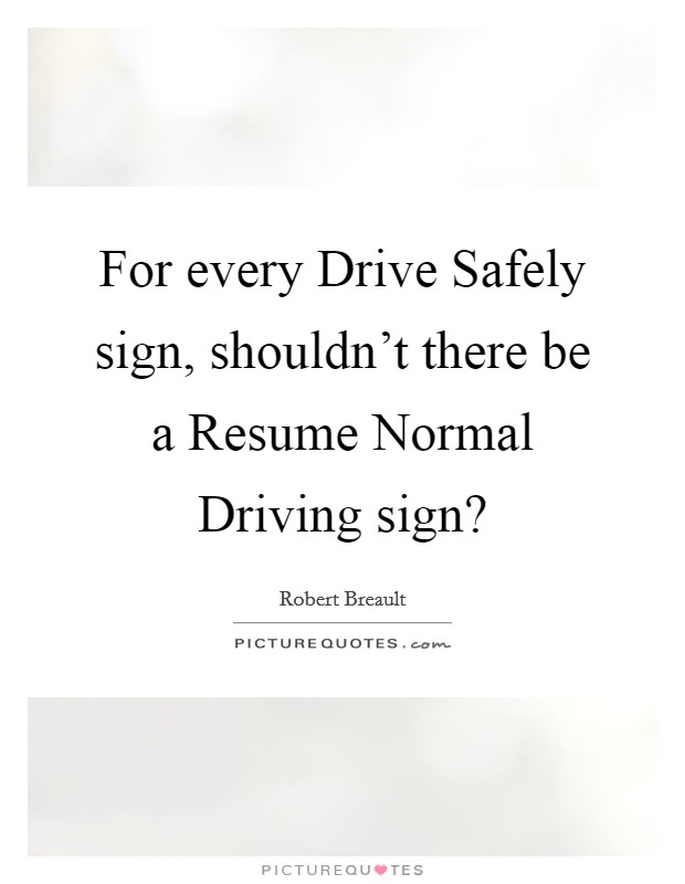 For every Drive Safely sign, shouldn't there be a Resume Normal Driving sign? Picture Quote #1