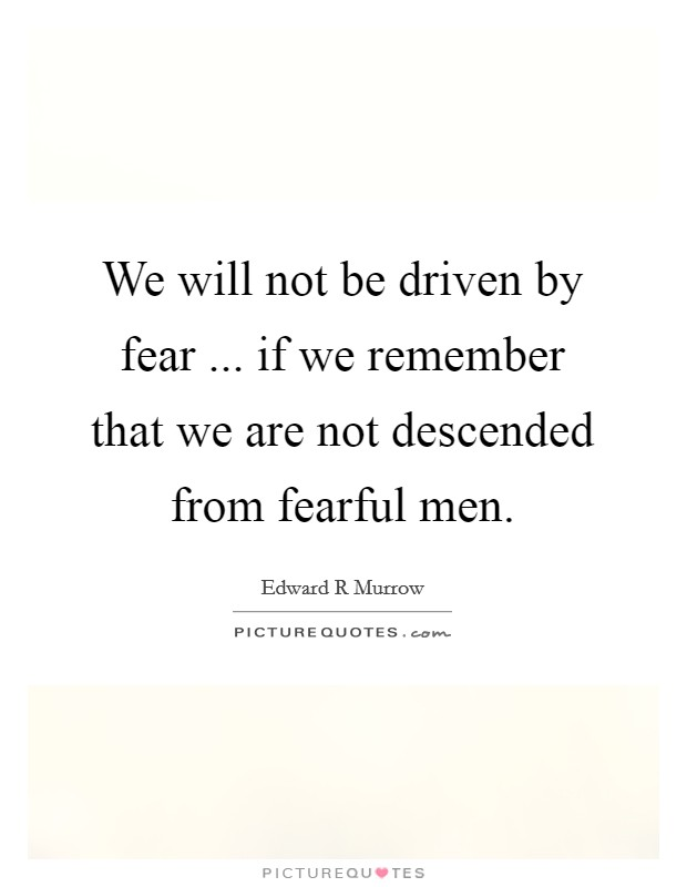 We will not be driven by fear ... if we remember that we are not descended from fearful men Picture Quote #1
