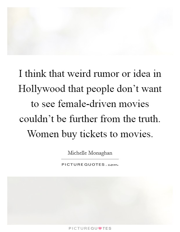 I think that weird rumor or idea in Hollywood that people don't want to see female-driven movies couldn't be further from the truth. Women buy tickets to movies Picture Quote #1