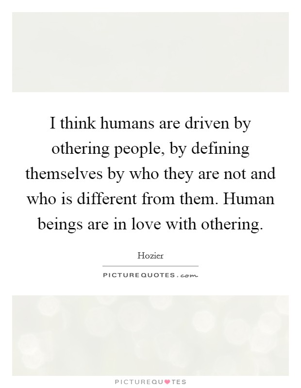 I think humans are driven by othering people, by defining themselves by who they are not and who is different from them. Human beings are in love with othering Picture Quote #1