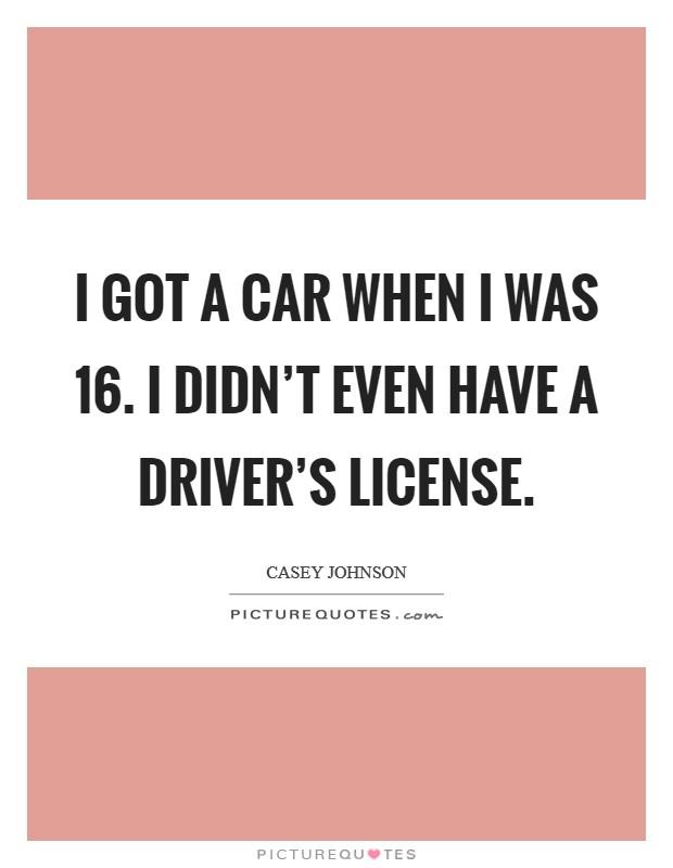 I got a car when I was 16. I didn't even have a driver's license Picture Quote #1