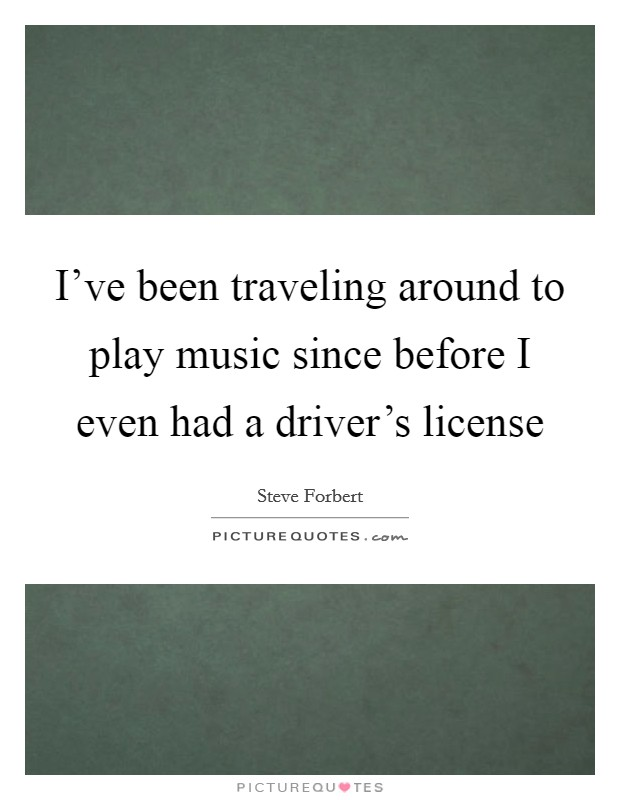 I've been traveling around to play music since before I even had a driver's license Picture Quote #1