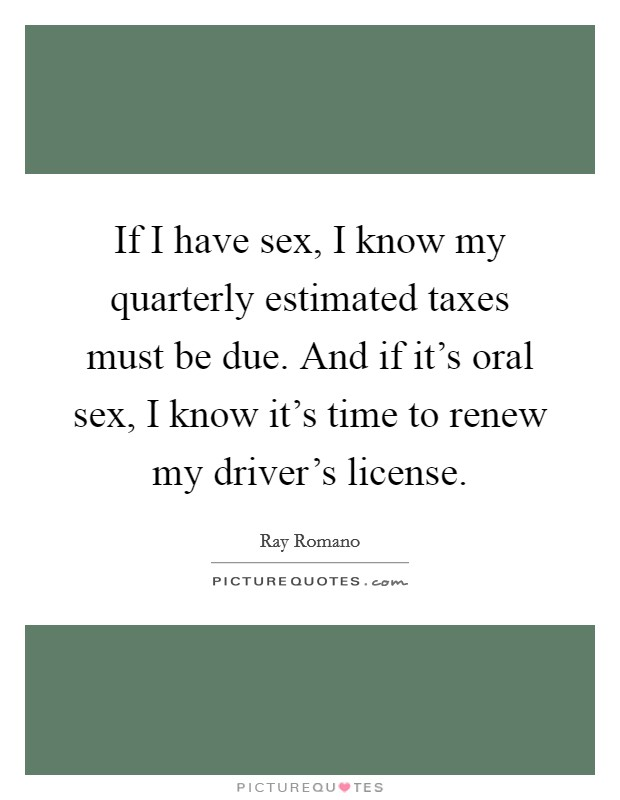 If I have sex, I know my quarterly estimated taxes must be due. And if it's oral sex, I know it's time to renew my driver's license Picture Quote #1