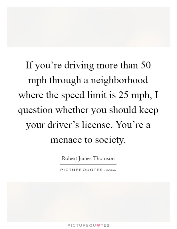 If you're driving more than 50 mph through a neighborhood where the speed limit is 25 mph, I question whether you should keep your driver's license. You're a menace to society. Picture Quote #1