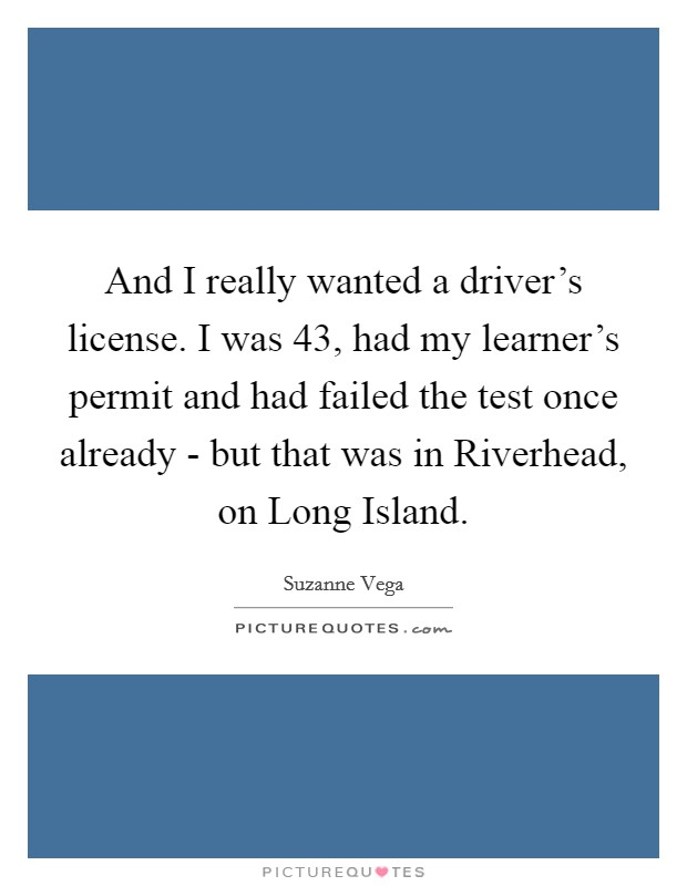 And I really wanted a driver's license. I was 43, had my learner's permit and had failed the test once already - but that was in Riverhead, on Long Island Picture Quote #1