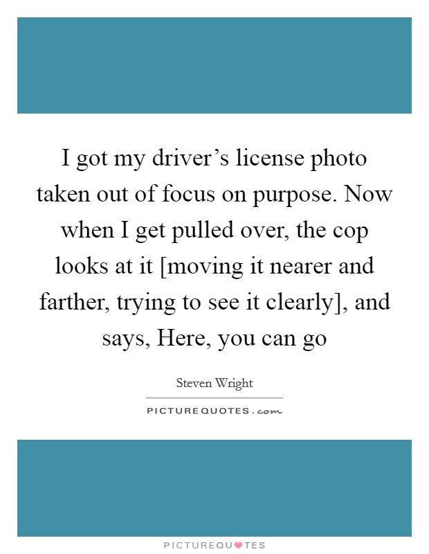I got my driver's license photo taken out of focus on purpose. Now when I get pulled over, the cop looks at it [moving it nearer and farther, trying to see it clearly], and says, Here, you can go Picture Quote #1