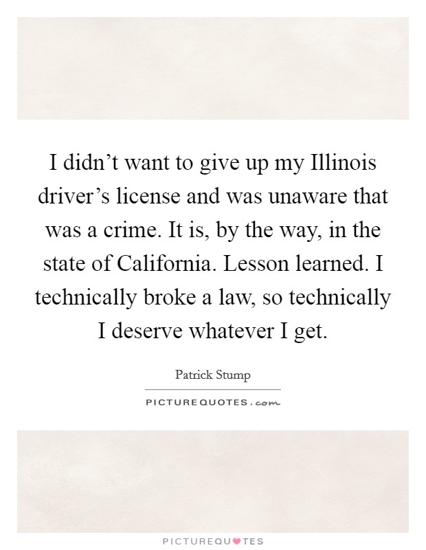 I didn't want to give up my Illinois driver's license and was unaware that was a crime. It is, by the way, in the state of California. Lesson learned. I technically broke a law, so technically I deserve whatever I get Picture Quote #1