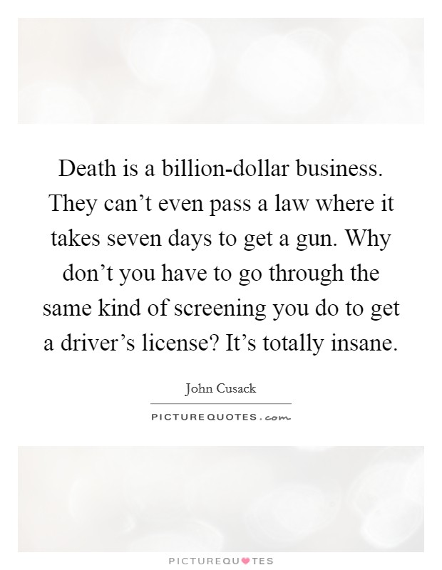 Death is a billion-dollar business. They can't even pass a law where it takes seven days to get a gun. Why don't you have to go through the same kind of screening you do to get a driver's license? It's totally insane Picture Quote #1