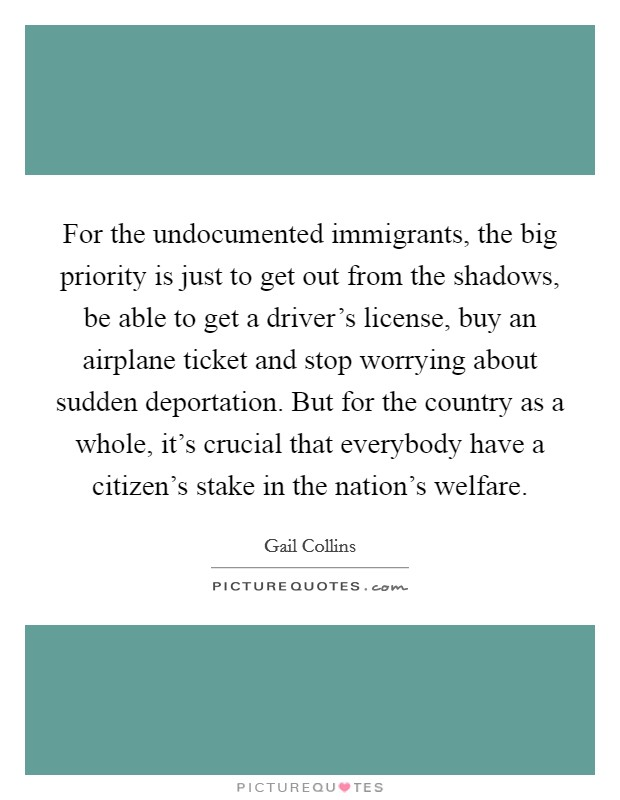 For the undocumented immigrants, the big priority is just to get out from the shadows, be able to get a driver's license, buy an airplane ticket and stop worrying about sudden deportation. But for the country as a whole, it's crucial that everybody have a citizen's stake in the nation's welfare Picture Quote #1