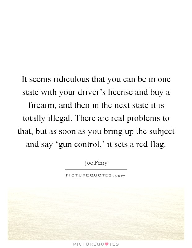 It seems ridiculous that you can be in one state with your driver's license and buy a firearm, and then in the next state it is totally illegal. There are real problems to that, but as soon as you bring up the subject and say 'gun control,' it sets a red flag Picture Quote #1