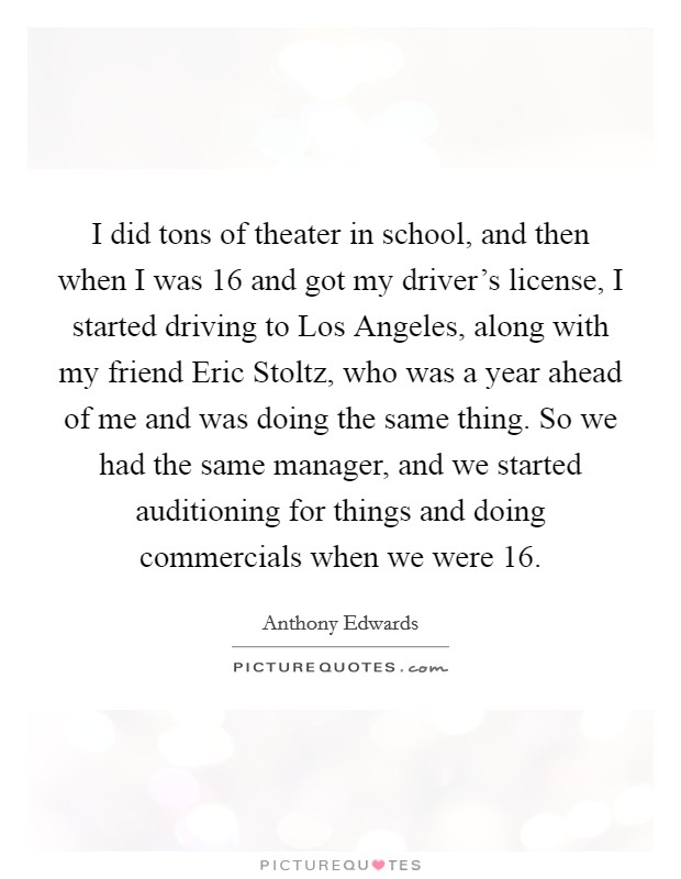 I did tons of theater in school, and then when I was 16 and got my driver's license, I started driving to Los Angeles, along with my friend Eric Stoltz, who was a year ahead of me and was doing the same thing. So we had the same manager, and we started auditioning for things and doing commercials when we were 16 Picture Quote #1