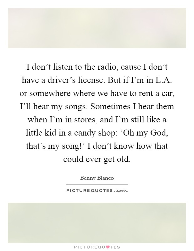 I don't listen to the radio, cause I don't have a driver's license. But if I'm in L.A. or somewhere where we have to rent a car, I'll hear my songs. Sometimes I hear them when I'm in stores, and I'm still like a little kid in a candy shop: 'Oh my God, that's my song!' I don't know how that could ever get old Picture Quote #1