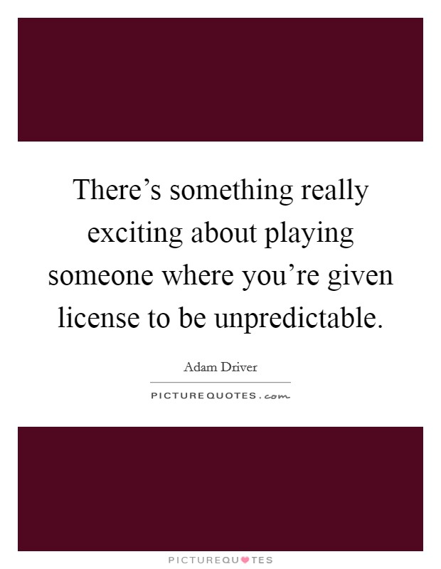 There's something really exciting about playing someone where you're given license to be unpredictable Picture Quote #1