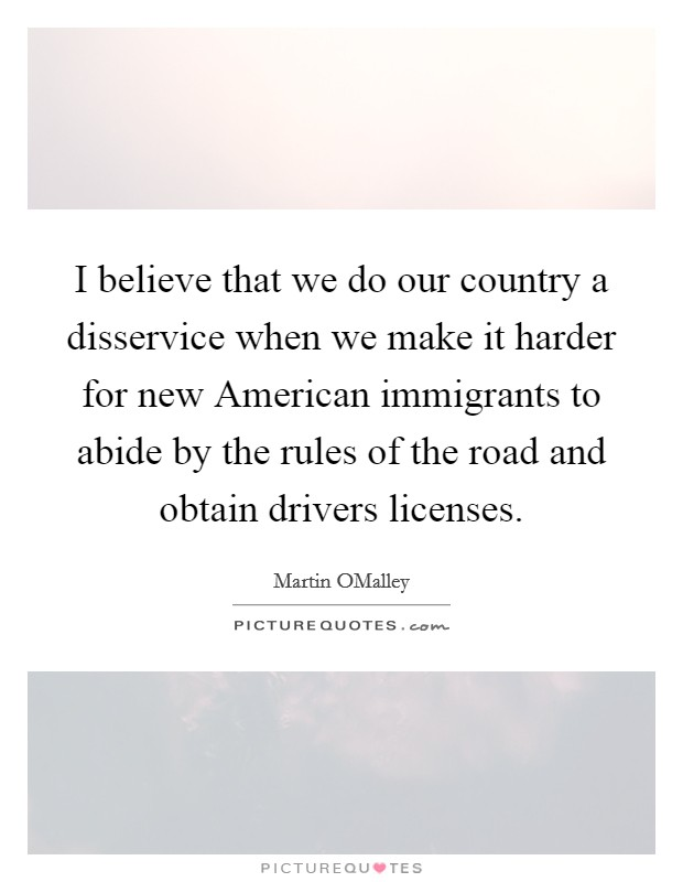 I believe that we do our country a disservice when we make it harder for new American immigrants to abide by the rules of the road and obtain drivers licenses Picture Quote #1