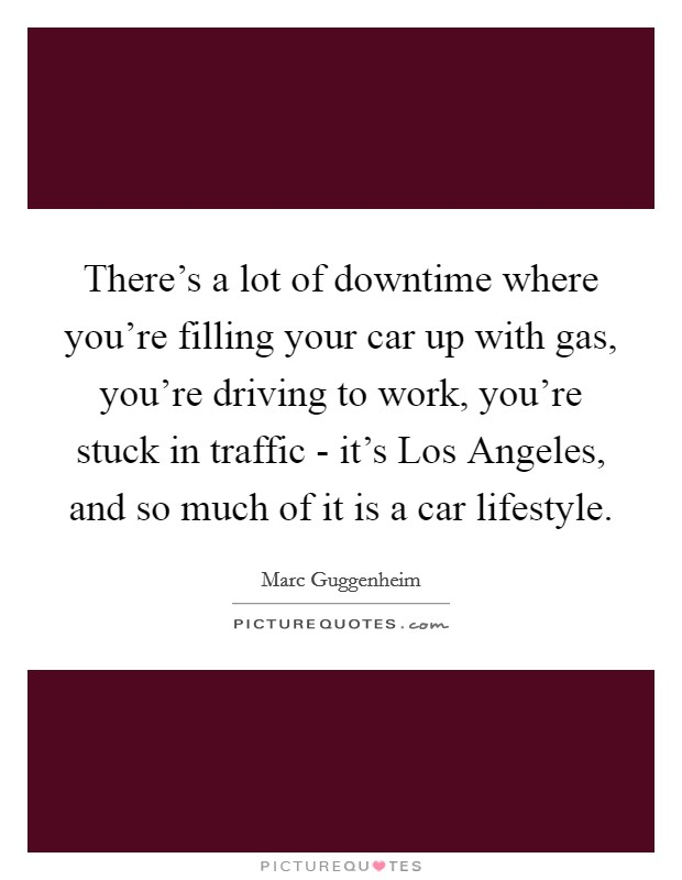 There's a lot of downtime where you're filling your car up with gas, you're driving to work, you're stuck in traffic - it's Los Angeles, and so much of it is a car lifestyle Picture Quote #1