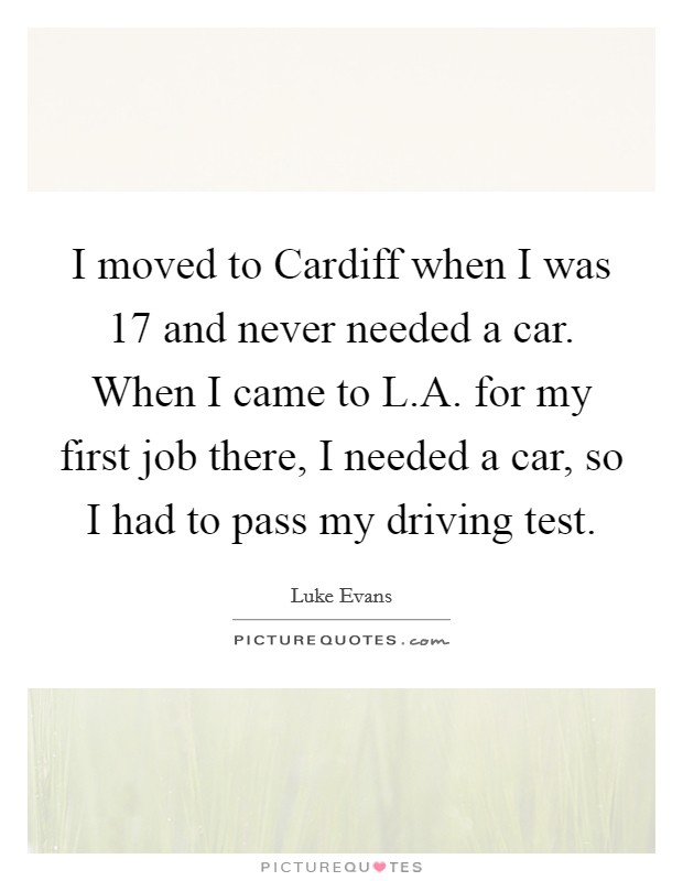 I moved to Cardiff when I was 17 and never needed a car. When I came to L.A. for my first job there, I needed a car, so I had to pass my driving test Picture Quote #1