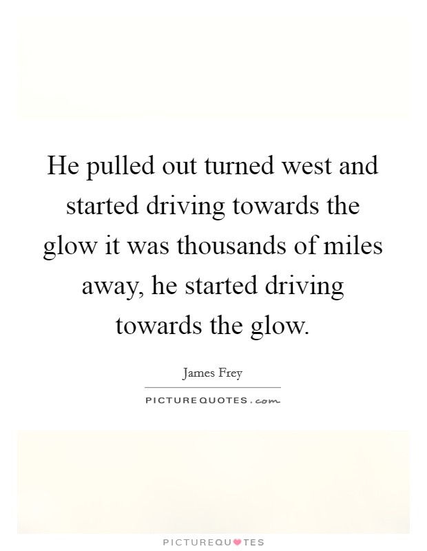 He Pulled Out Turned West And Started Driving Towards The Glow It Was  Thousands Of Miles Away, He Started Driving Towards The Glow.
