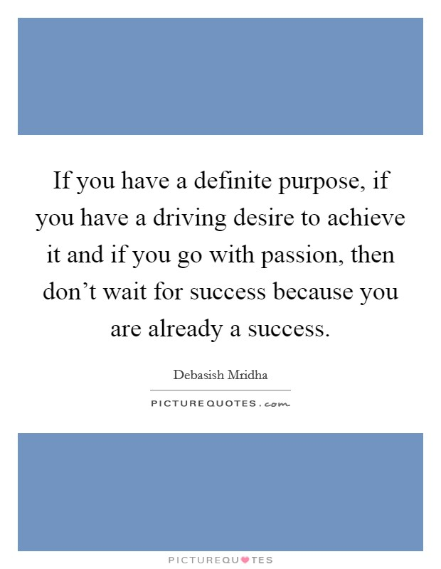 If you have a definite purpose, if you have a driving desire to achieve it and if you go with passion, then don't wait for success because you are already a success Picture Quote #1