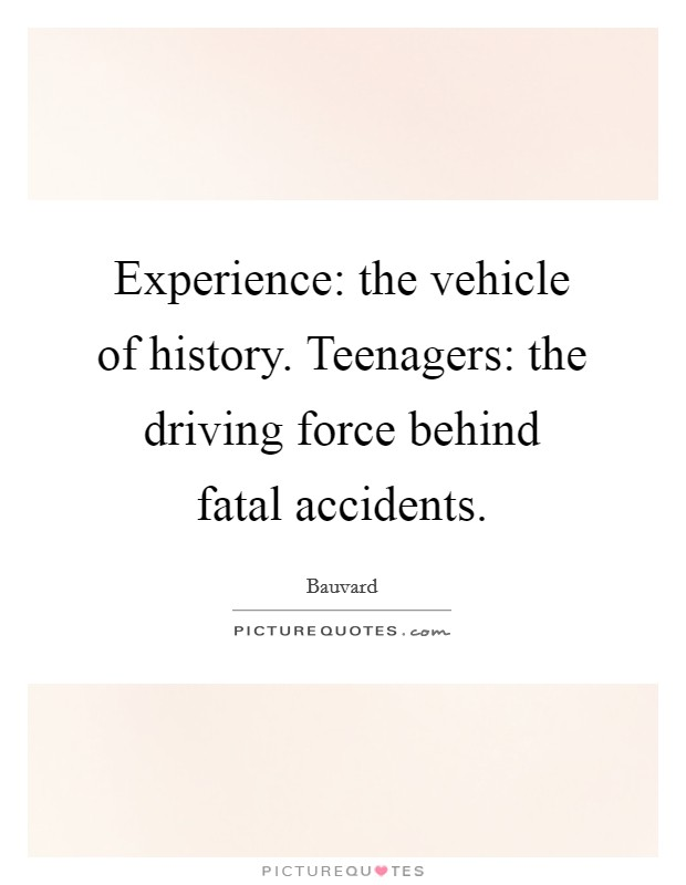 Experience: the vehicle of history. Teenagers: the driving force behind fatal accidents Picture Quote #1