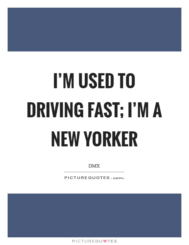 I'm used to driving fast; I'm a New Yorker Picture Quote #1