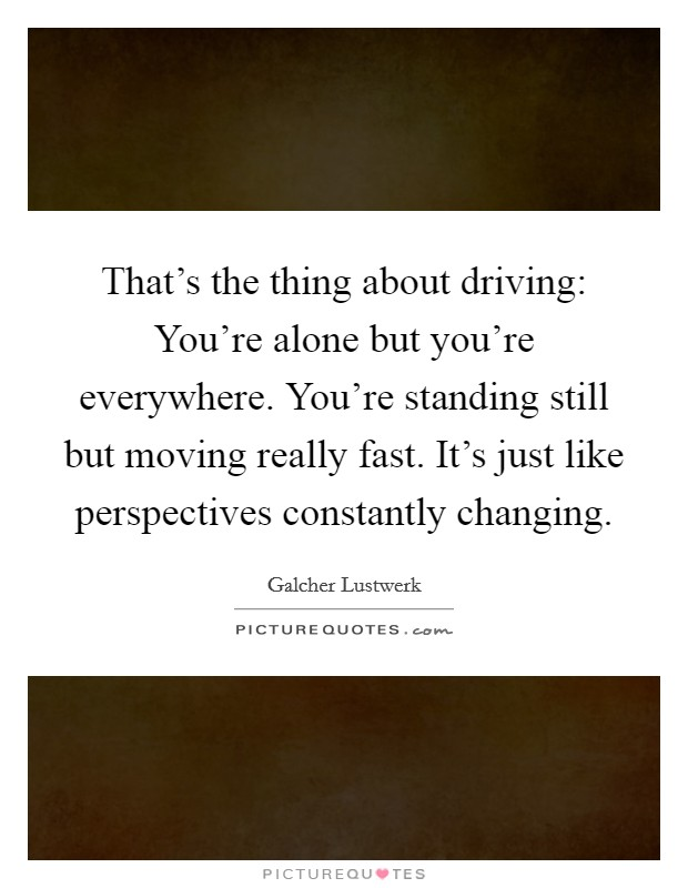 That's the thing about driving: You're alone but you're everywhere. You're standing still but moving really fast. It's just like perspectives constantly changing Picture Quote #1