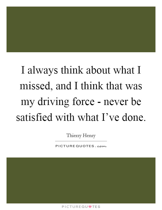 I always think about what I missed, and I think that was my driving force - never be satisfied with what I've done Picture Quote #1