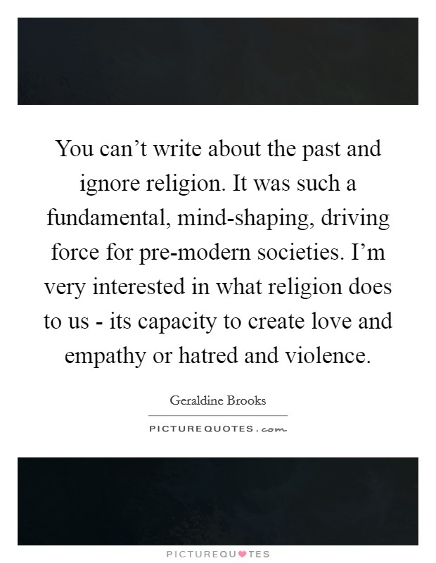 You can't write about the past and ignore religion. It was such a fundamental, mind-shaping, driving force for pre-modern societies. I'm very interested in what religion does to us - its capacity to create love and empathy or hatred and violence Picture Quote #1
