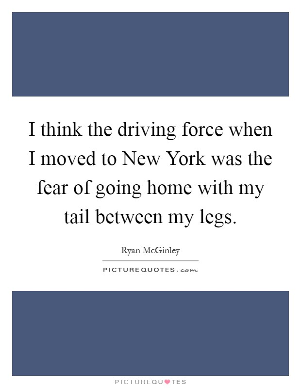I think the driving force when I moved to New York was the fear of going home with my tail between my legs Picture Quote #1