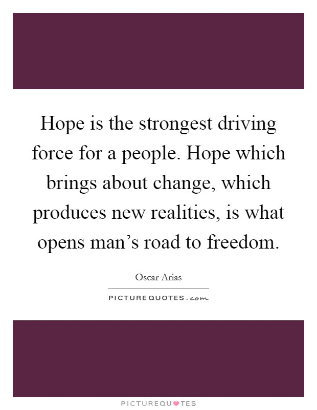 Hope is the strongest driving force for a people. Hope which brings about change, which produces new realities, is what opens man's road to freedom Picture Quote #1