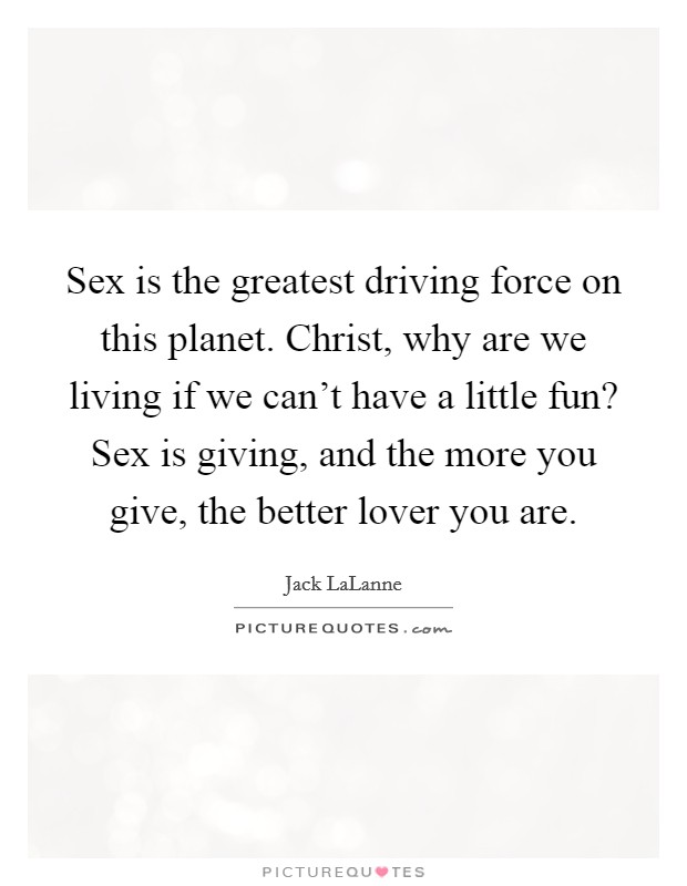 Sex is the greatest driving force on this planet. Christ, why are we living if we can't have a little fun? Sex is giving, and the more you give, the better lover you are Picture Quote #1