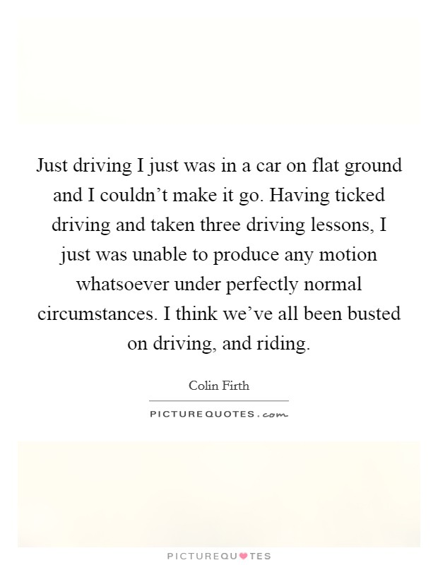 Just driving I just was in a car on flat ground and I couldn't make it go. Having ticked driving and taken three driving lessons, I just was unable to produce any motion whatsoever under perfectly normal circumstances. I think we've all been busted on driving, and riding Picture Quote #1